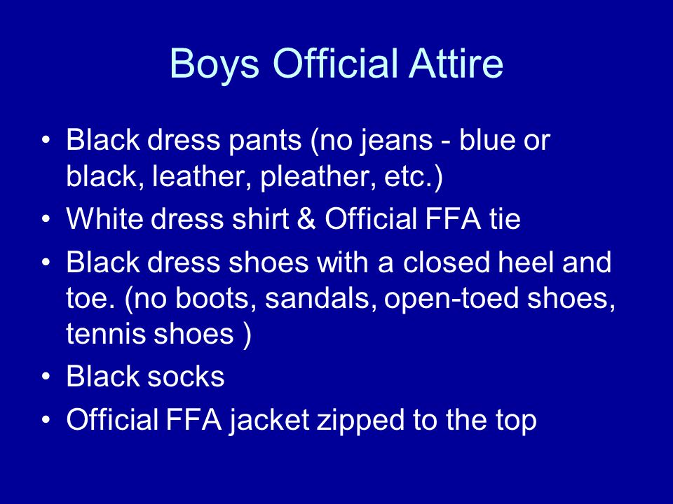 Boys Official Attire Black dress pants (no jeans - blue or black, leather, pleather, etc.) White dress shirt & Official FFA tie Black dress shoes with a closed heel and toe.