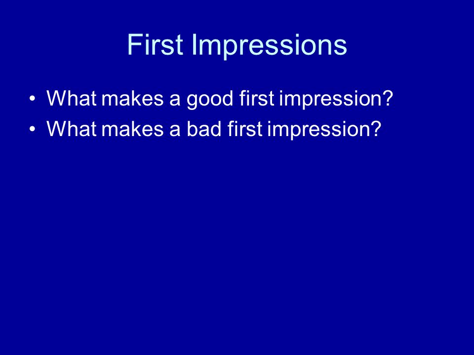 First Impressions What makes a good first impression? What makes a bad first impression?