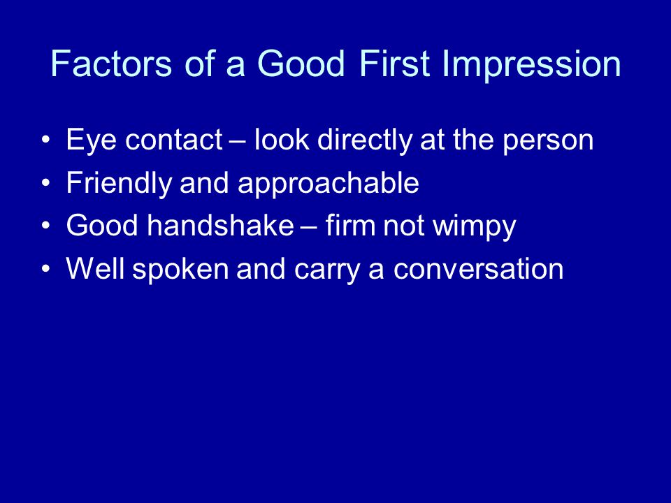Factors of a Good First Impression Eye contact – look directly at the person Friendly and approachable Good handshake – firm not wimpy Well spoken and