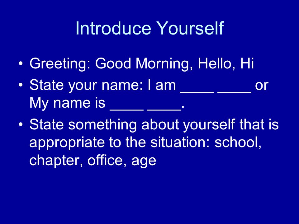 Introduce Yourself Greeting: Good Morning, Hello, Hi State your name: I am ____ ____ or My name is ____ ____. State something about yourself that is a