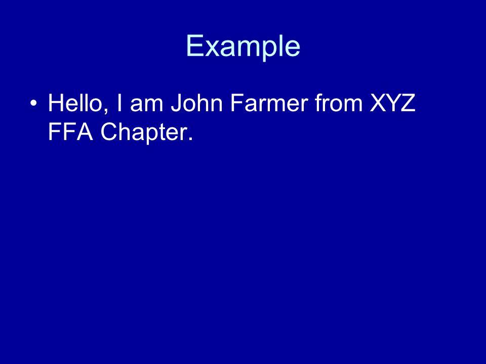 Example Hello, I am John Farmer from XYZ FFA Chapter.