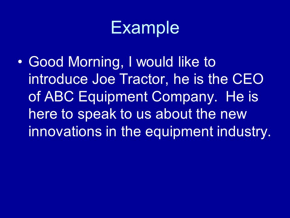 Example Good Morning, I would like to introduce Joe Tractor, he is the CEO of ABC Equipment Company. He is here to speak to us about the new innovatio