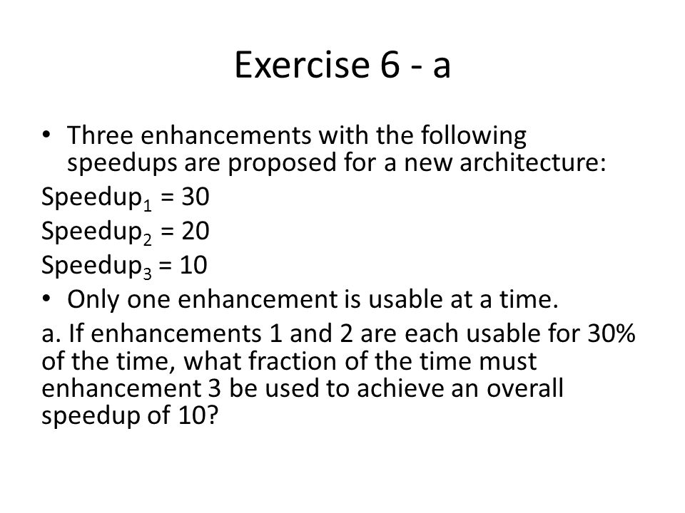 Exercise 6 - a Three enhancements with the following speedups are proposed for a new architecture: Speedup 1 = 30 Speedup 2 = 20 Speedup 3 = 10 Only one enhancement is usable at a time.