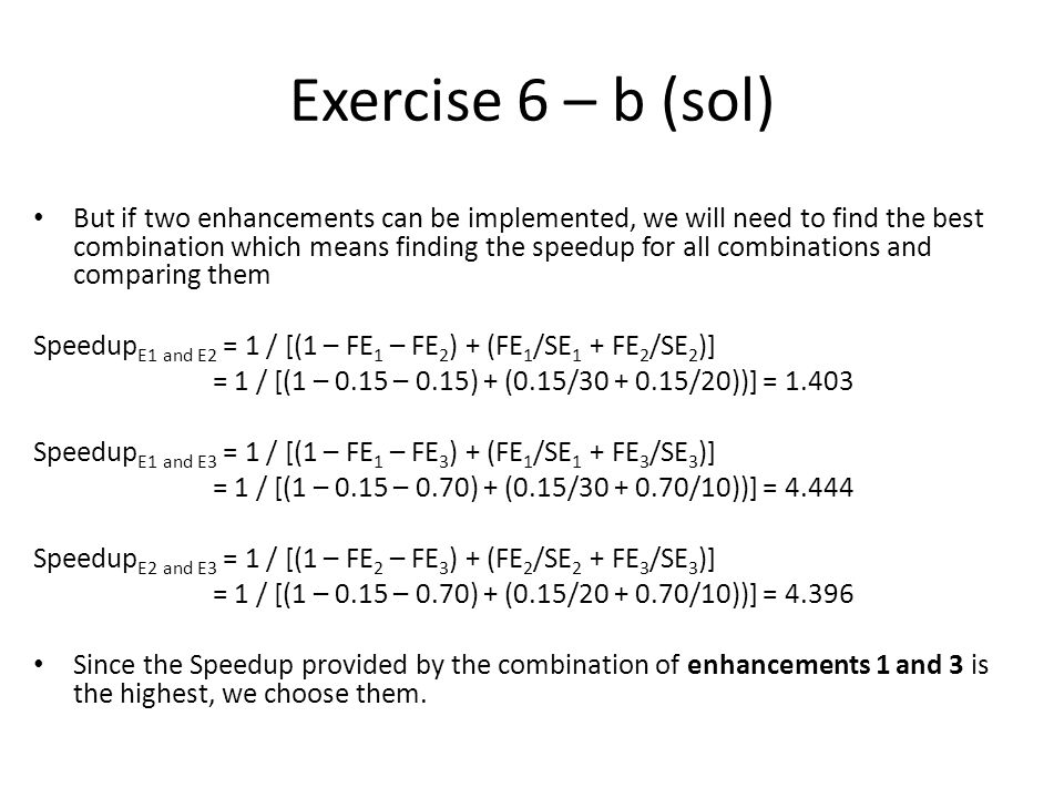 Exercise 6 – b (sol) But if two enhancements can be implemented, we will need to find the best combination which means finding the speedup for all combinations and comparing them Speedup E1 and E2 = 1 / [(1 – FE 1 – FE 2 ) + (FE 1 /SE 1 + FE 2 /SE 2 )] = 1 / [(1 – 0.15 – 0.15) + (0.15/ /20))] = Speedup E1 and E3 = 1 / [(1 – FE 1 – FE 3 ) + (FE 1 /SE 1 + FE 3 /SE 3 )] = 1 / [(1 – 0.15 – 0.70) + (0.15/ /10))] = Speedup E2 and E3 = 1 / [(1 – FE 2 – FE 3 ) + (FE 2 /SE 2 + FE 3 /SE 3 )] = 1 / [(1 – 0.15 – 0.70) + (0.15/ /10))] = Since the Speedup provided by the combination of enhancements 1 and 3 is the highest, we choose them.