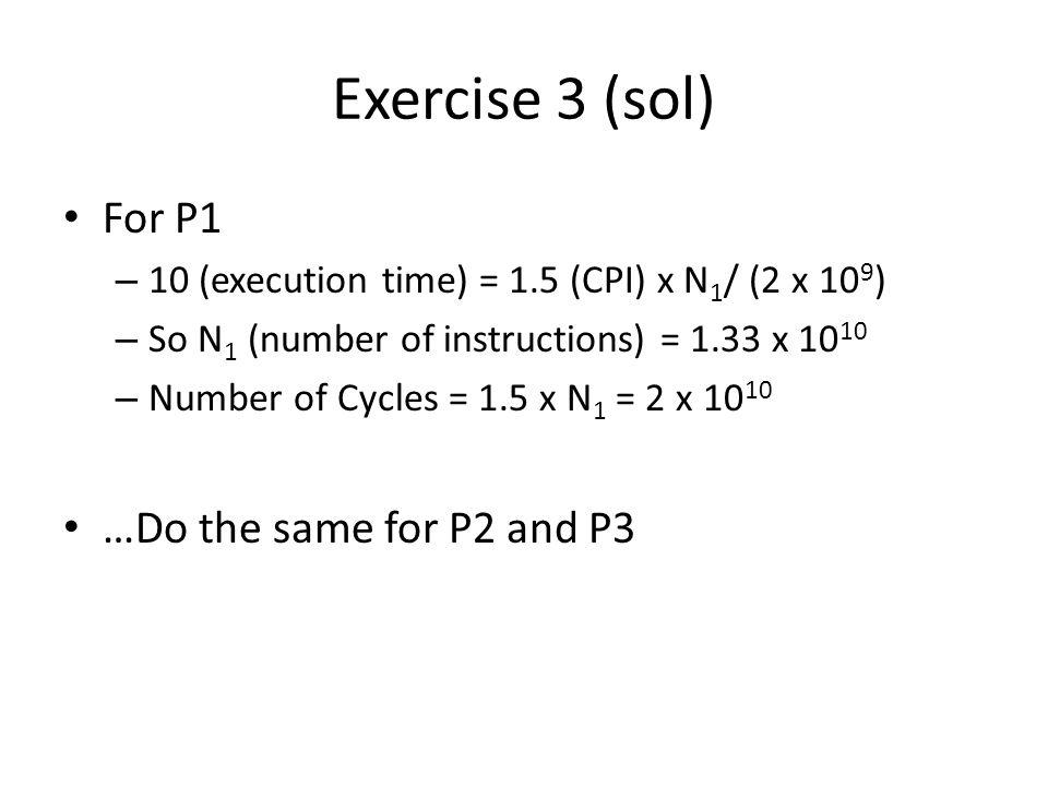 Exercise 3 (sol) For P1 – 10 (execution time) = 1.5 (CPI) x N 1 / (2 x 10 9 ) – So N 1 (number of instructions) = 1.33 x – Number of Cycles = 1.5 x N 1 = 2 x …Do the same for P2 and P3
