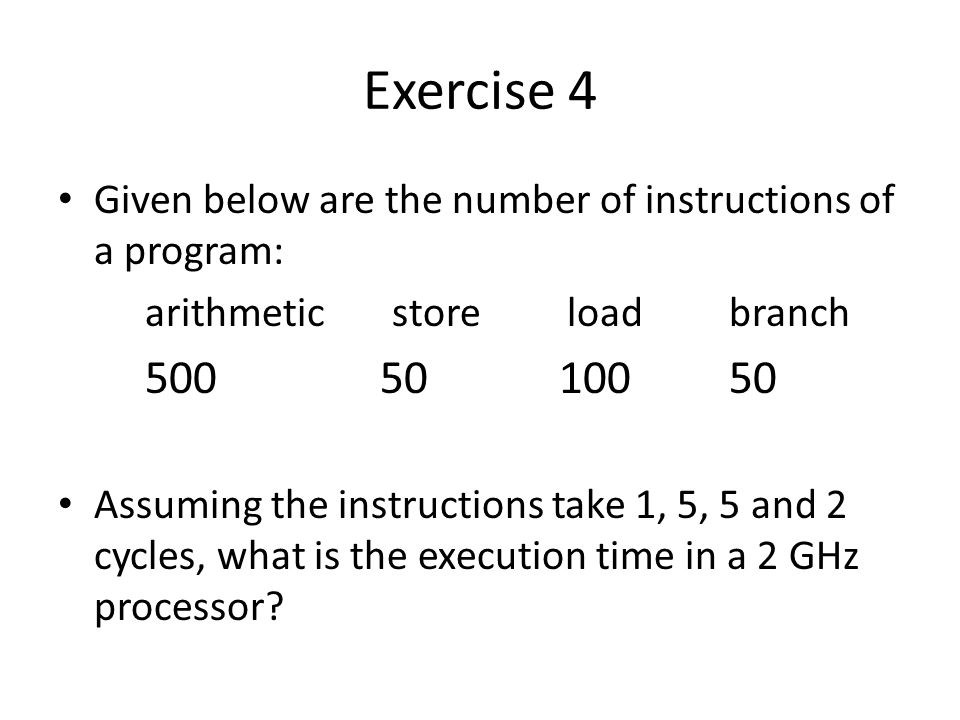 Exercise 4 Given below are the number of instructions of a program: arithmetic store load branch Assuming the instructions take 1, 5, 5 and 2 cycles, what is the execution time in a 2 GHz processor