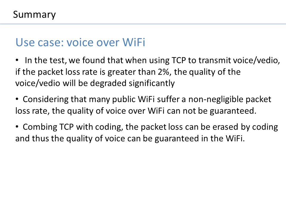 Summary Use case: voice over WiFi In the test, we found that when using TCP to transmit voice/vedio, if the packet loss rate is greater than 2%, the q