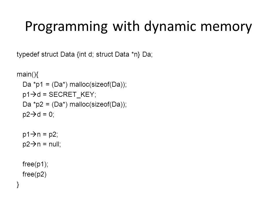 Programming with dynamic memory typedef struct Data {int d; struct Data *n} Da; main(){ Da *p1 = (Da*) malloc(sizeof(Da)); p1  d = SECRET_KEY; Da *p2 = (Da*) malloc(sizeof(Da)); p2  d = 0; p1  n = p2; p2  n = null; free(p1); free(p2) }