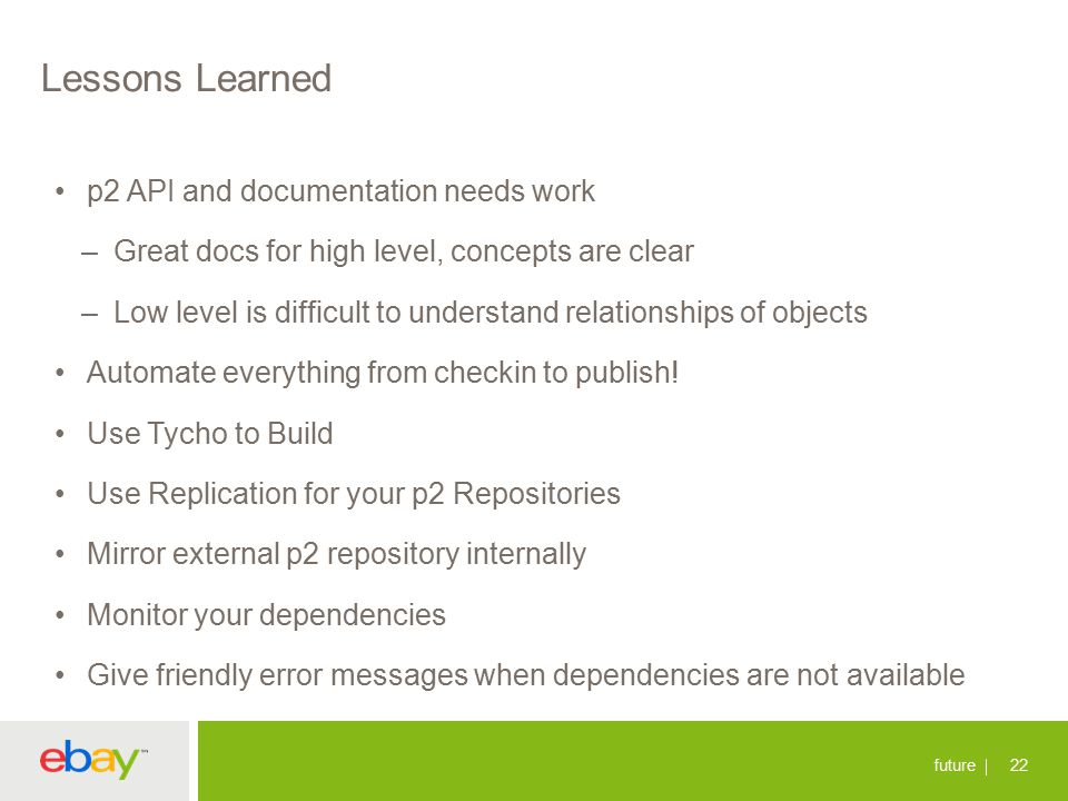 Lessons Learned p2 API and documentation needs work –Great docs for high level, concepts are clear –Low level is difficult to understand relationships of objects Automate everything from checkin to publish.