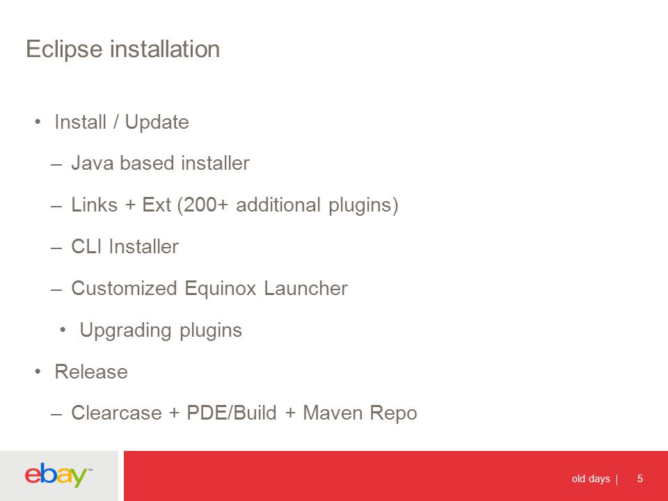 Eclipse installation 5 old days Install / Update –Java based installer –Links + Ext (200+ additional plugins) –CLI Installer –Customized Equinox Launcher Upgrading plugins Release –Clearcase + PDE/Build + Maven Repo