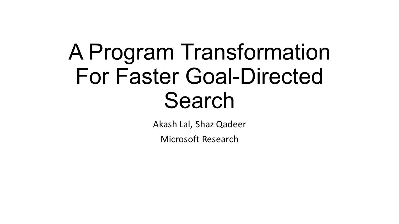 A Program Transformation For Faster Goal-Directed Search Akash Lal, Shaz Qadeer Microsoft Research