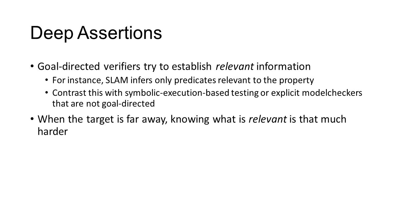 Deep Assertions Goal-directed verifiers try to establish relevant information For instance, SLAM infers only predicates relevant to the property Contrast this with symbolic-execution-based testing or explicit modelcheckers that are not goal-directed When the target is far away, knowing what is relevant is that much harder