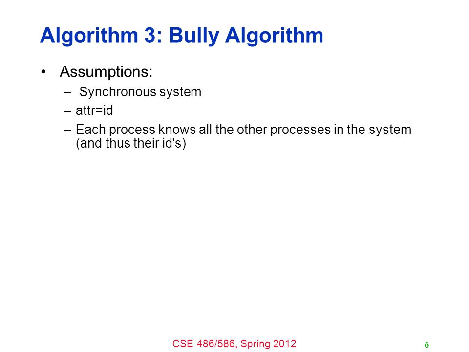 CSE 486/586, Spring 2012 Algorithm 3: Bully Algorithm Assumptions: – Synchronous system –attr=id –Each process knows all the other processes in the sy