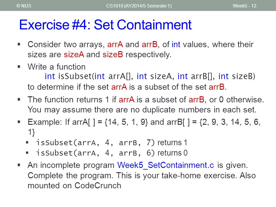 Exercise #4: Set Containment CS1010 (AY2014/5 Semester 1)Week5 - 12© NUS  Consider two arrays, arrA and arrB, of int values, where their sizes are sizeA and sizeB respectively.