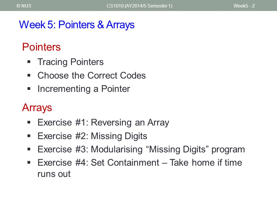 Week 5: Pointers & Arrays  Tracing Pointers  Choose the Correct Codes  Incrementing a Pointer CS1010 (AY2014/5 Semester 1)Week5 - 2© NUS  Exercise #1: Reversing an Array  Exercise #2: Missing Digits  Exercise #3: Modularising Missing Digits program  Exercise #4: Set Containment – Take home if time runs out Pointers Arrays