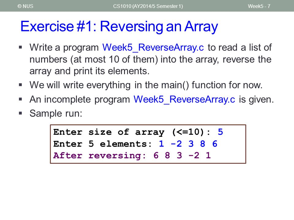 Exercise #1: Reversing an Array CS1010 (AY2014/5 Semester 1)Week5 - 7© NUS  Write a program Week5_ReverseArray.c to read a list of numbers (at most 10 of them) into the array, reverse the array and print its elements.