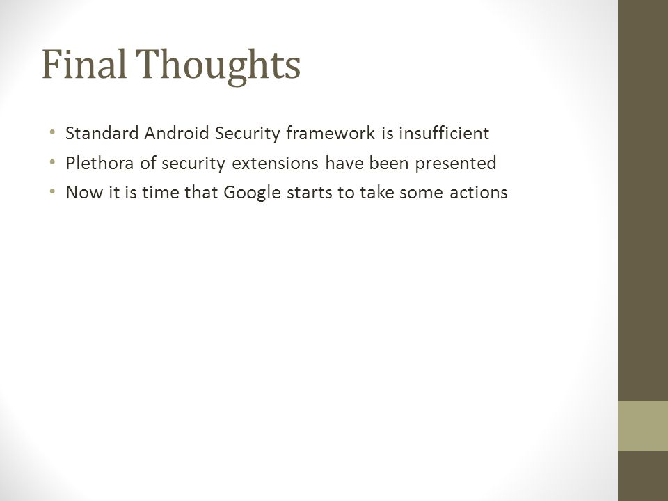 Final Thoughts Standard Android Security framework is insufficient Plethora of security extensions have been presented Now it is time that Google starts to take some actions