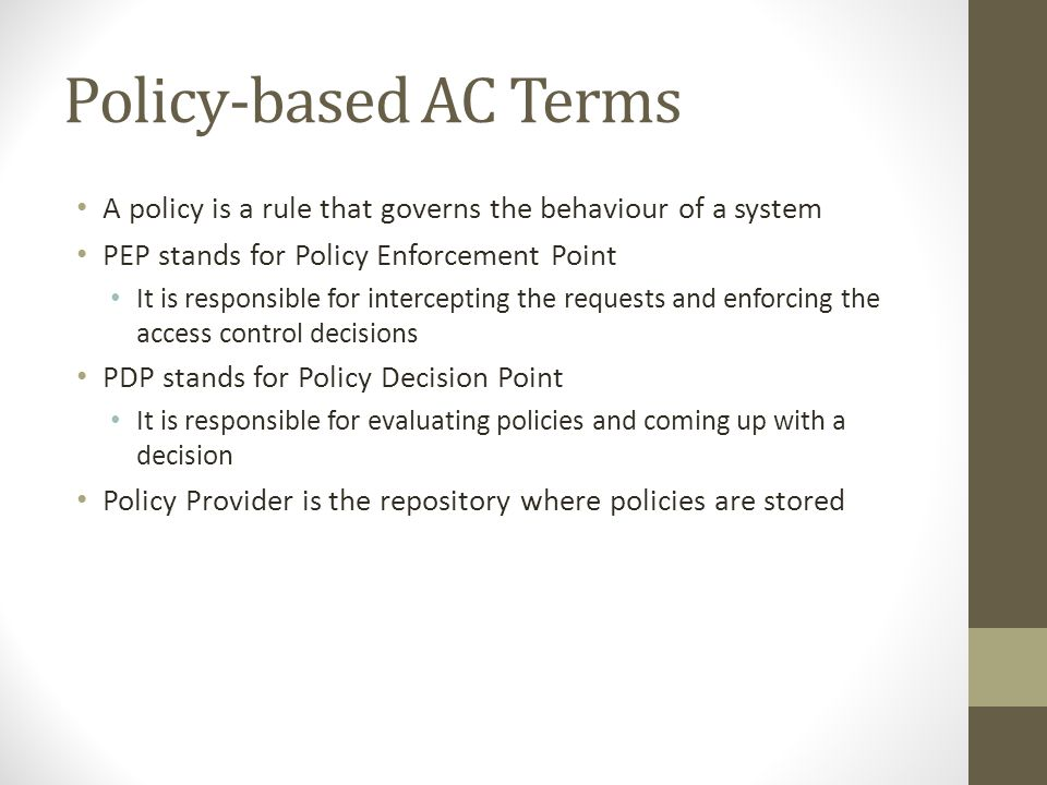 Policy-based AC Terms A policy is a rule that governs the behaviour of a system PEP stands for Policy Enforcement Point It is responsible for intercepting the requests and enforcing the access control decisions PDP stands for Policy Decision Point It is responsible for evaluating policies and coming up with a decision Policy Provider is the repository where policies are stored