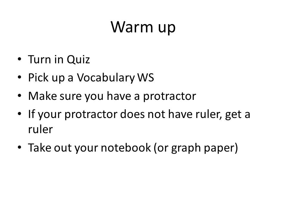 Warm up Turn in Quiz Pick up a Vocabulary WS Make sure you have a protractor If your protractor does not have ruler, get a ruler Take out your notebook (or graph paper)