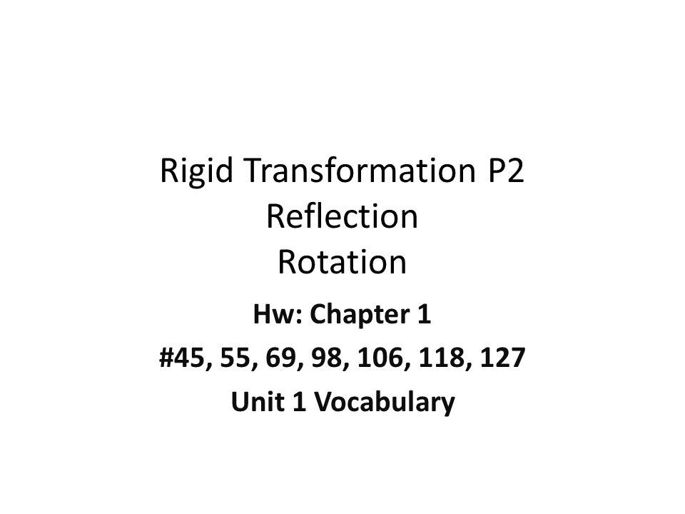Rigid Transformation P2 Reflection Rotation Hw: Chapter 1 #45, 55, 69, 98, 106, 118, 127 Unit 1 Vocabulary