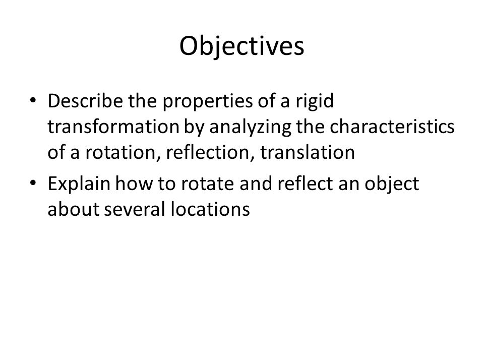 Objectives Describe the properties of a rigid transformation by analyzing the characteristics of a rotation, reflection, translation Explain how to rotate and reflect an object about several locations