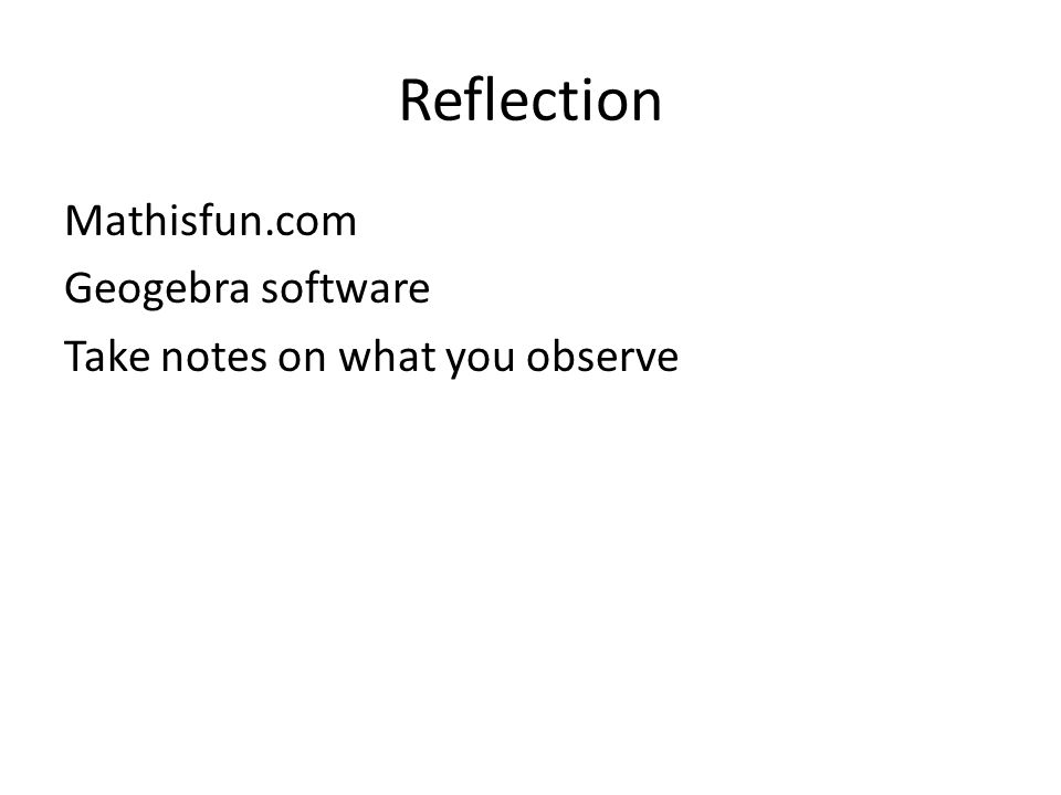 Reflection Mathisfun.com Geogebra software Take notes on what you observe