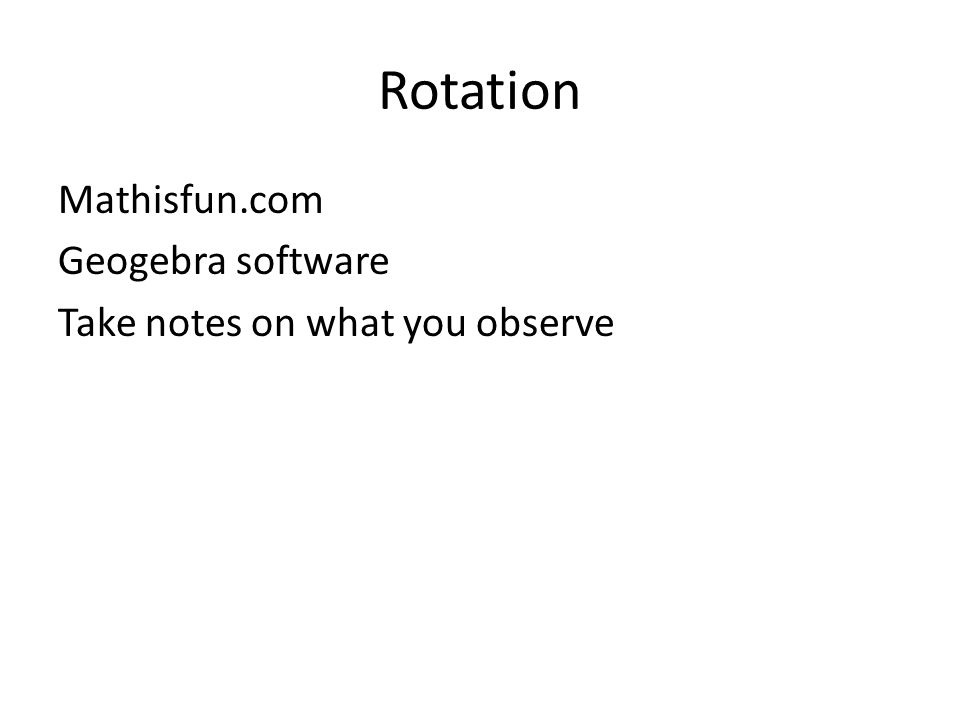 Rotation Mathisfun.com Geogebra software Take notes on what you observe