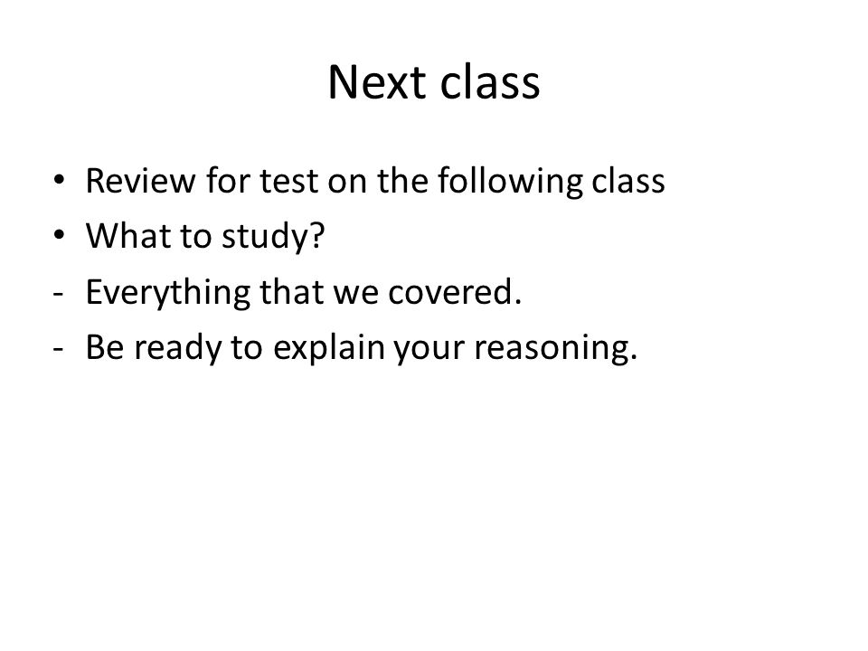 Next class Review for test on the following class What to study.