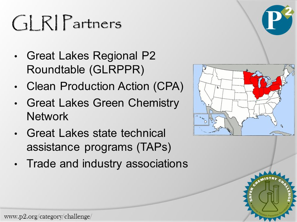 GLRI Partners Great Lakes Regional P2 Roundtable (GLRPPR) Clean Production Action (CPA) Great Lakes Green Chemistry Network Great Lakes state technical assistance programs (TAPs) Trade and industry associations www.p2.org/category/challenge/