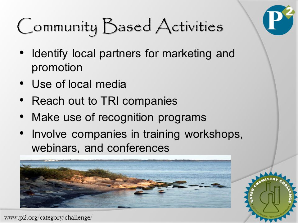 Community Based Activities Identify local partners for marketing and promotion Use of local media Reach out to TRI companies Make use of recognition programs Involve companies in training workshops, webinars, and conferences www.p2.org/category/challenge/