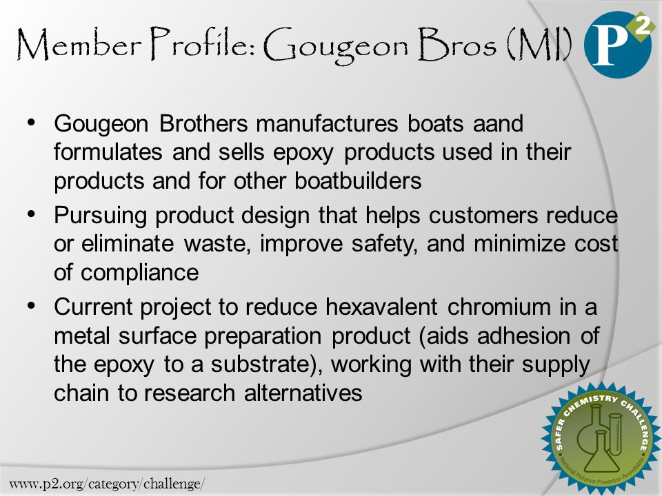 Member Profile: Gougeon Bros (MI) Gougeon Brothers manufactures boats aand formulates and sells epoxy products used in their products and for other boatbuilders Pursuing product design that helps customers reduce or eliminate waste, improve safety, and minimize cost of compliance Current project to reduce hexavalent chromium in a metal surface preparation product (aids adhesion of the epoxy to a substrate), working with their supply chain to research alternatives www.p2.org/category/challenge/