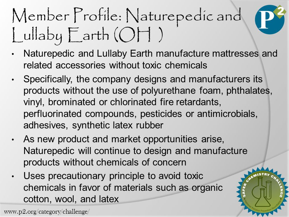 Member Profile: Naturepedic and Lullaby Earth (OH ) Naturepedic and Lullaby Earth manufacture mattresses and related accessories without toxic chemicals Specifically, the company designs and manufacturers its products without the use of polyurethane foam, phthalates, vinyl, brominated or chlorinated fire retardants, perfluorinated compounds, pesticides or antimicrobials, adhesives, synthetic latex rubber As new product and market opportunities arise, Naturepedic will continue to design and manufacture products without chemicals of concern Uses precautionary principle to avoid toxic chemicals in favor of materials such as organic cotton, wool, and latex www.p2.org/category/challenge/