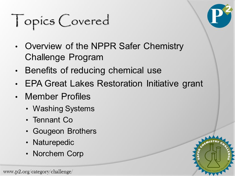 Topics Covered Overview of the NPPR Safer Chemistry Challenge Program Benefits of reducing chemical use EPA Great Lakes Restoration Initiative grant Member Profiles Washing Systems Tennant Co Gougeon Brothers Naturepedic Norchem Corp www.p2.org/category/challenge/