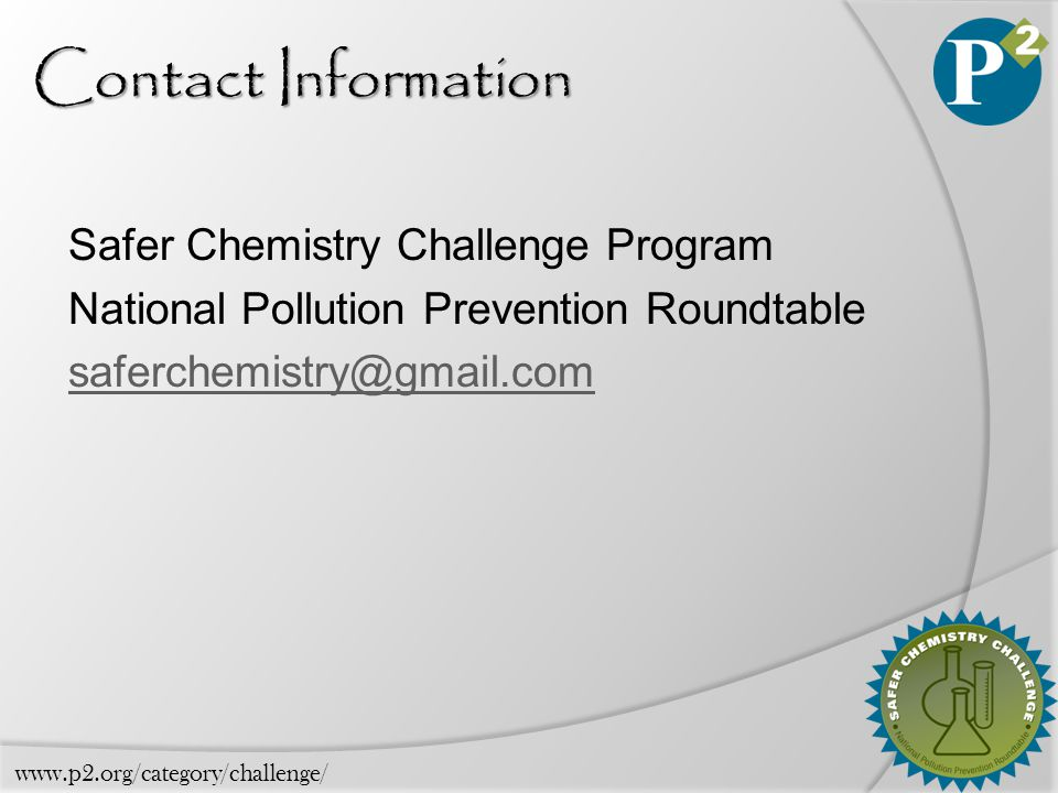 Contact Information Safer Chemistry Challenge Program National Pollution Prevention Roundtable saferchemistry@gmail.com www.p2.org/category/challenge/