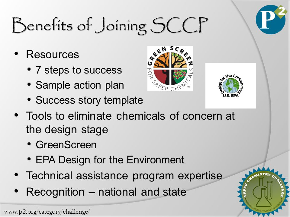Benefits of Joining SCCP Resources 7 steps to success Sample action plan Success story template Tools to eliminate chemicals of concern at the design stage GreenScreen EPA Design for the Environment Technical assistance program expertise Recognition – national and state www.p2.org/category/challenge/