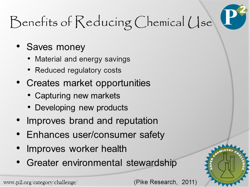 Benefits of Reducing Chemical Use Saves money Material and energy savings Reduced regulatory costs Creates market opportunities Capturing new markets Developing new products Improves brand and reputation Enhances user/consumer safety Improves worker health Greater environmental stewardship (Pike Research, 2011) www.p2.org/category/challenge/