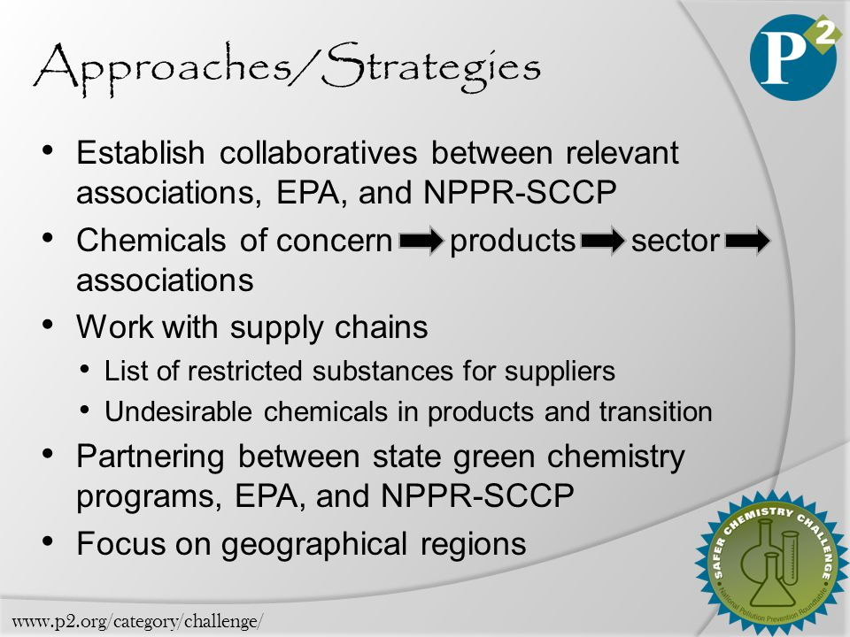 Approaches/Strategies Establish collaboratives between relevant associations, EPA, and NPPR-SCCP Chemicals of concern products sector associations Work with supply chains List of restricted substances for suppliers Undesirable chemicals in products and transition Partnering between state green chemistry programs, EPA, and NPPR-SCCP Focus on geographical regions www.p2.org/category/challenge/