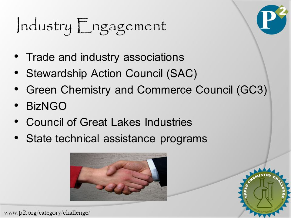 Industry Engagement Trade and industry associations Stewardship Action Council (SAC) Green Chemistry and Commerce Council (GC3) BizNGO Council of Great Lakes Industries State technical assistance programs www.p2.org/category/challenge/