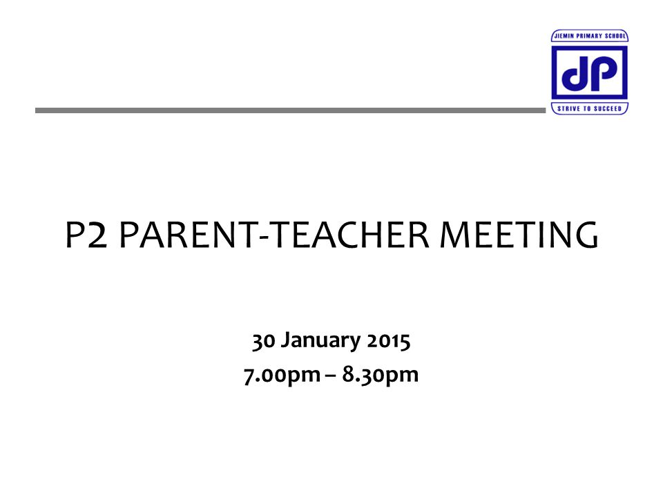 P 2 PARENT-TEACHER MEETING 30 January 2015 7.00pm – 8.30pm