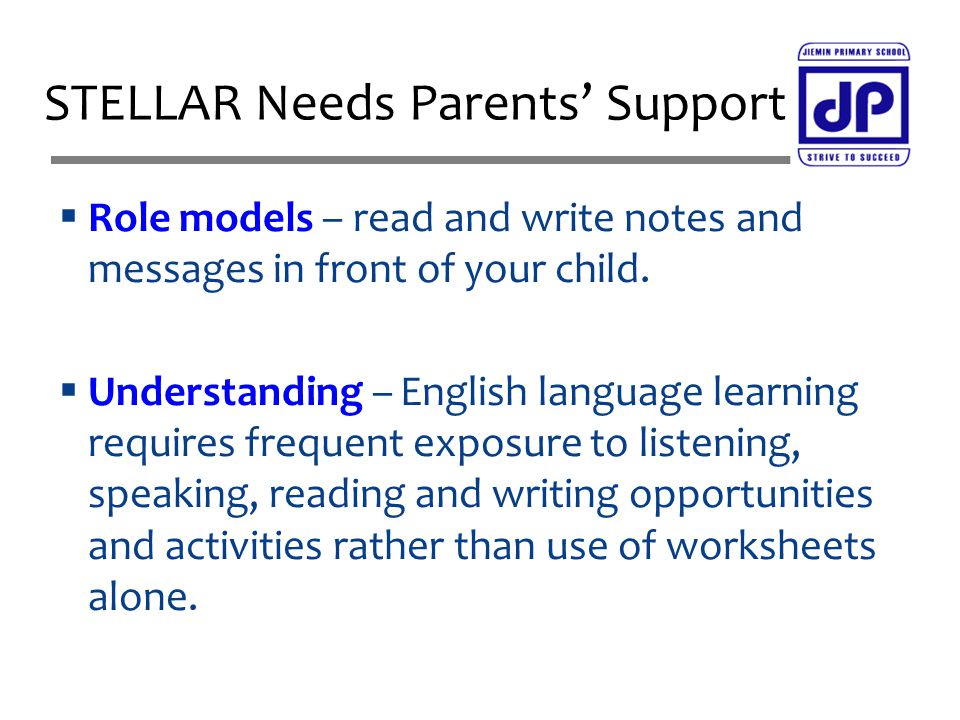  Role models – read and write notes and messages in front of your child.  Understanding – English language learning requires frequent exposure to li