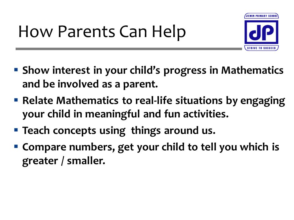  Show interest in your child's progress in Mathematics and be involved as a parent.  Relate Mathematics to real-life situations by engaging your chi