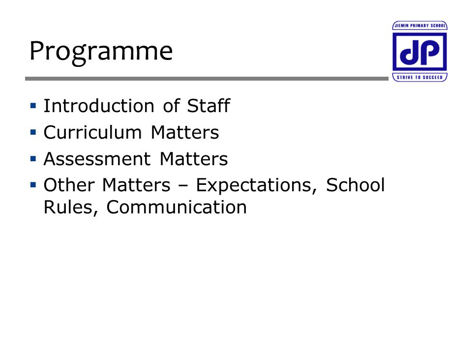  Introduction of Staff  Curriculum Matters  Assessment Matters  Other Matters – Expectations, School Rules, Communication Programme