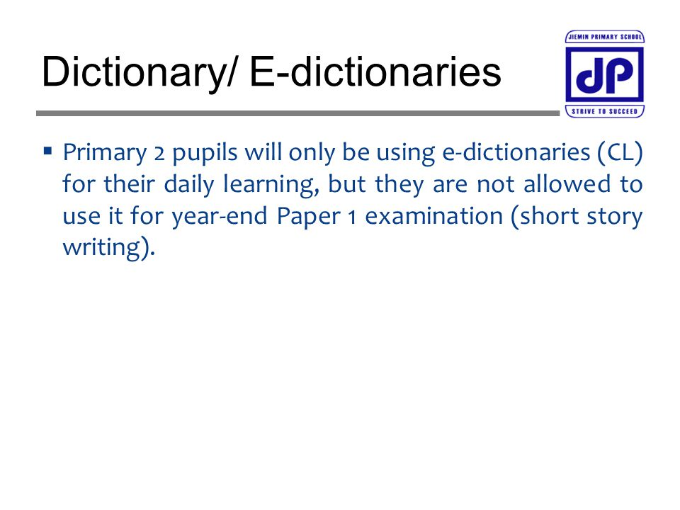  Primary 2 pupils will only be using e-dictionaries (CL) for their daily learning, but they are not allowed to use it for year-end Paper 1 examination (short story writing).