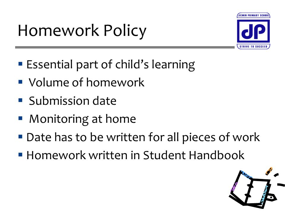  Essential part of child's learning  Volume of homework  Submission date  Monitoring at home  Date has to be written for all pieces of work  Homework written in Student Handbook Homework Policy