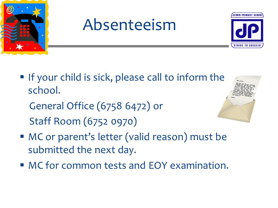 Absenteeism  If your child is sick, please call to inform the school. General Office (6758 6472) or Staff Room (6752 0970)  MC or parent's letter (v