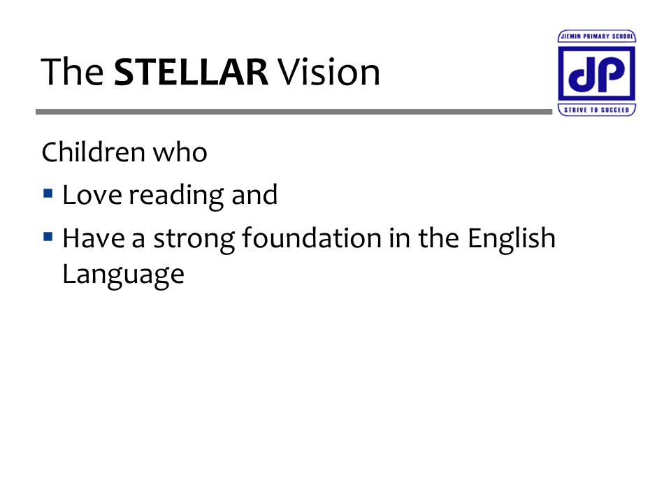 Children who  Love reading and  Have a strong foundation in the English Language The STELLAR Vision
