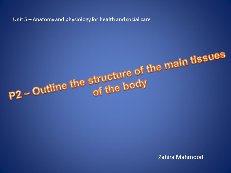 Zahira Mahmood Unit 5 – Anatomy and physiology for health and social care
