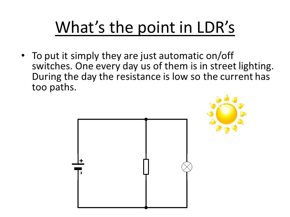 What's the point in LDR's To put it simply they are just automatic on/off switches.