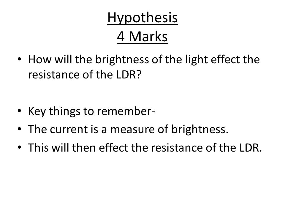 Hypothesis 4 Marks How will the brightness of the light effect the resistance of the LDR.