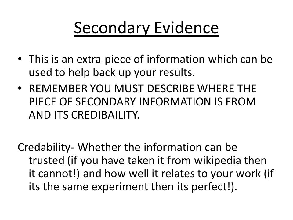 Secondary Evidence This is an extra piece of information which can be used to help back up your results.